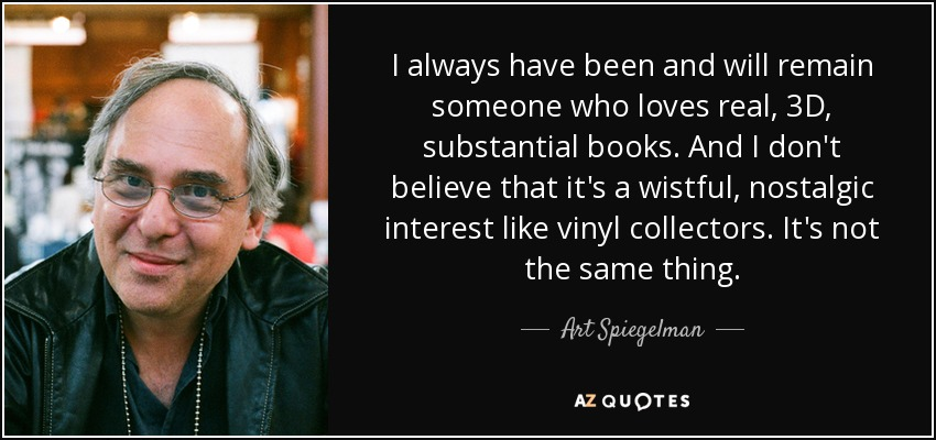 I always have been and will remain someone who loves real, 3D, substantial books. And I don't believe that it's a wistful, nostalgic interest like vinyl collectors. It's not the same thing. - Art Spiegelman