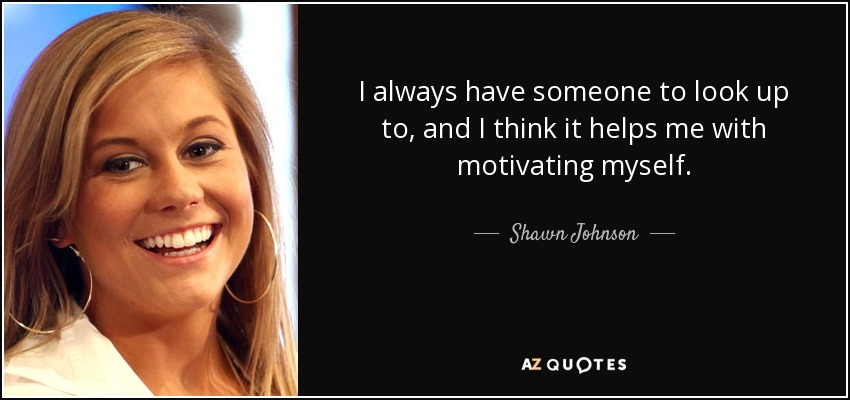 Shawn Johnson Quote I Always Have Someone To Look Up To And I