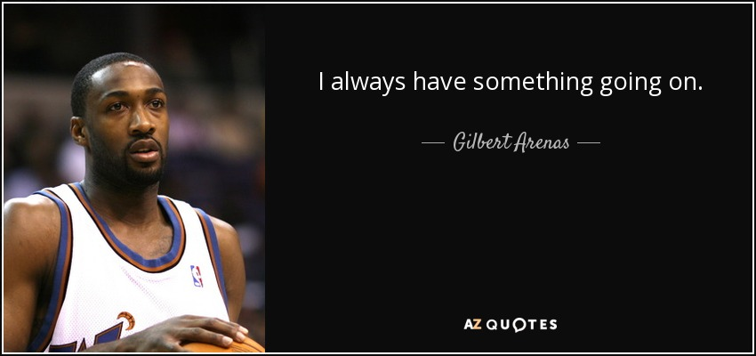 I always have something going on. - Gilbert Arenas