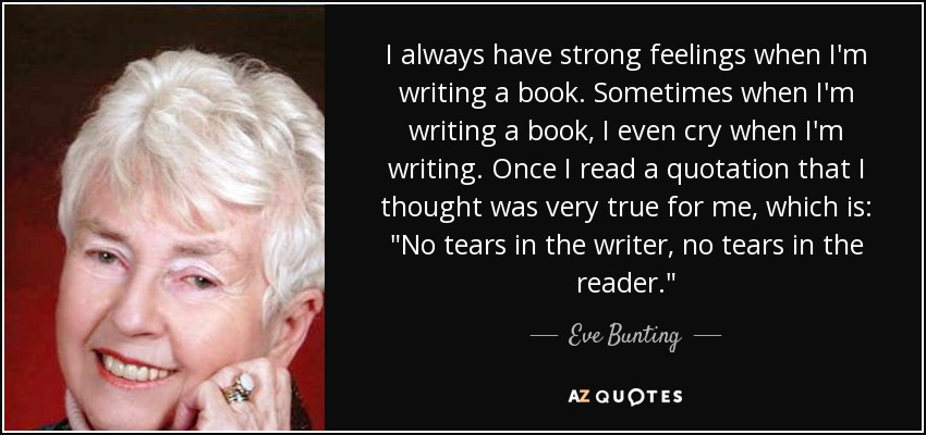 I always have strong feelings when I'm writing a book. Sometimes when I'm writing a book, I even cry when I'm writing. Once I read a quotation that I thought was very true for me, which is: