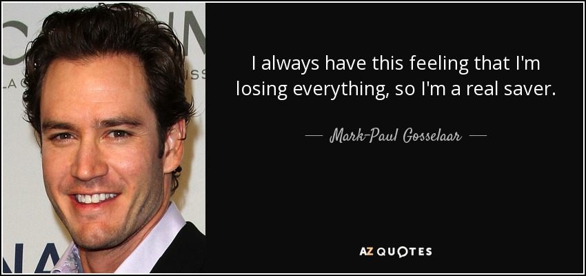 I always have this feeling that I'm losing everything, so I'm a real saver. - Mark-Paul Gosselaar