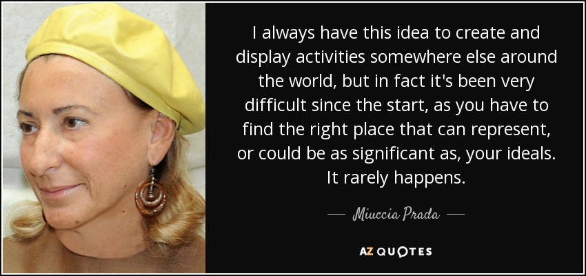 I always have this idea to create and display activities somewhere else around the world, but in fact it's been very difficult since the start, as you have to find the right place that can represent, or could be as significant as, your ideals. It rarely happens. - Miuccia Prada