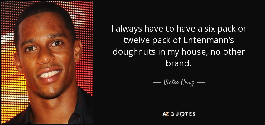 I always have to have a six pack or twelve pack of Entenmann's doughnuts in my house, no other brand. - Victor Cruz