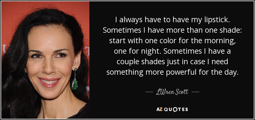 I always have to have my lipstick. Sometimes I have more than one shade: start with one color for the morning, one for night. Sometimes I have a couple shades just in case I need something more powerful for the day. - L'Wren Scott