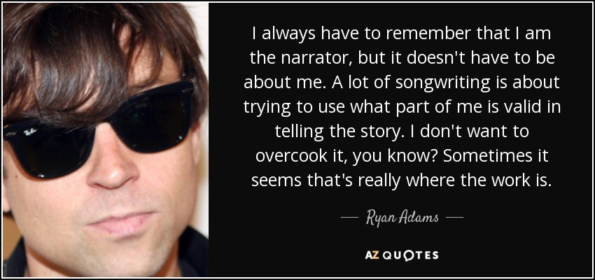 I always have to remember that I am the narrator, but it doesn't have to be about me. A lot of songwriting is about trying to use what part of me is valid in telling the story. I don't want to overcook it, you know? Sometimes it seems that's really where the work is. - Ryan Adams