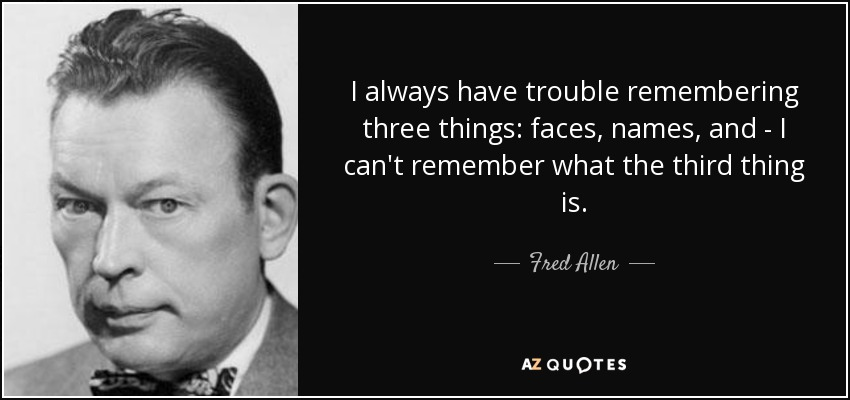 I always have trouble remembering three things: faces, names, and - I can't remember what the third thing is. - Fred Allen