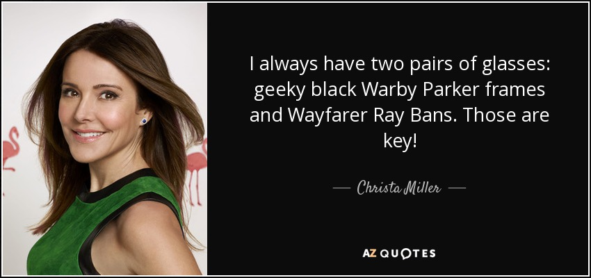 I always have two pairs of glasses: geeky black Warby Parker frames and Wayfarer Ray Bans. Those are key! - Christa Miller