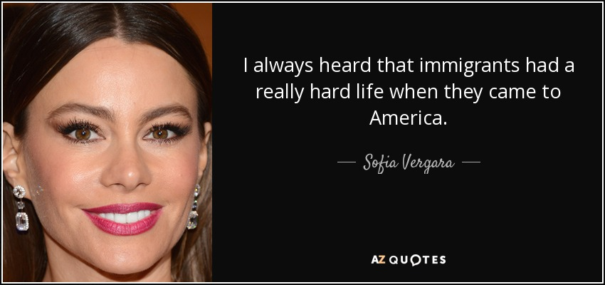 I always heard that immigrants had a really hard life when they came to America. - Sofia Vergara