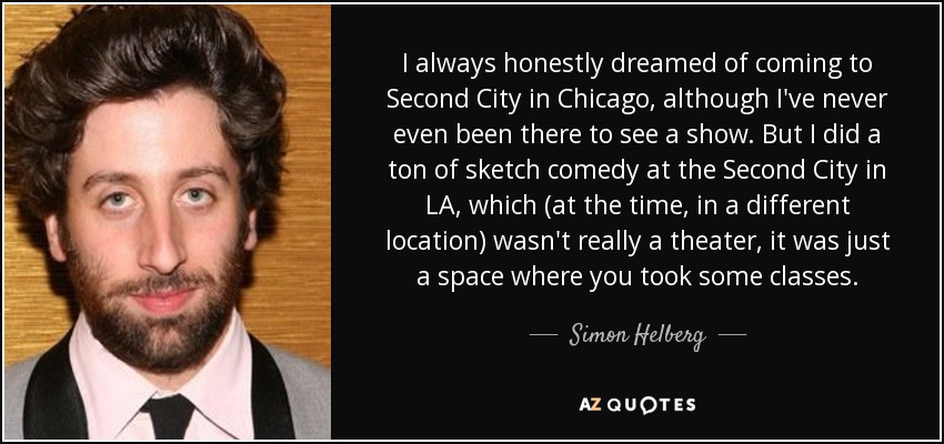 I always honestly dreamed of coming to Second City in Chicago, although I've never even been there to see a show. But I did a ton of sketch comedy at the Second City in LA, which (at the time, in a different location) wasn't really a theater, it was just a space where you took some classes. - Simon Helberg