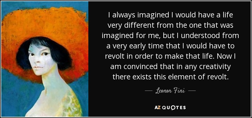 I always imagined I would have a life very different from the one that was imagined for me, but I understood from a very early time that I would have to revolt in order to make that life. Now I am convinced that in any creativity there exists this element of revolt. - Leonor Fini