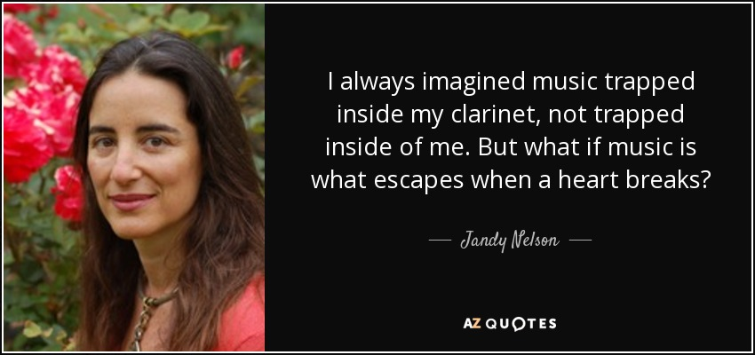 I always imagined music trapped inside my clarinet, not trapped inside of me. But what if music is what escapes when a heart breaks? - Jandy Nelson