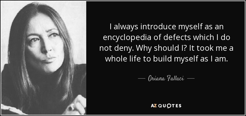 I always introduce myself as an encyclopedia of defects which I do not deny. Why should I? It took me a whole life to build myself as I am. - Oriana Fallaci