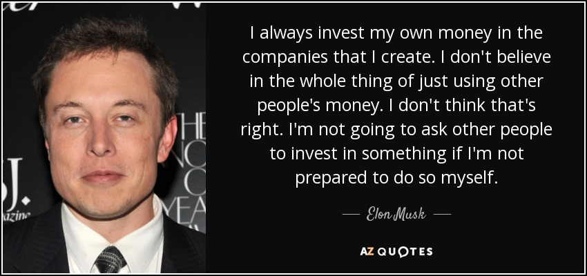 I always invest my own money in the companies that I create. I don't believe in the whole thing of just using other people's money. I don't think that's right. I'm not going to ask other people to invest in something if I'm not prepared to do so myself. - Elon Musk