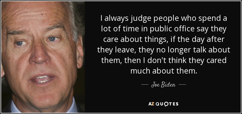 I always judge people who spend a lot of time in public office say they care about things, if the day after they leave, they no longer talk about them, then I don't think they cared much about them. - Joe Biden