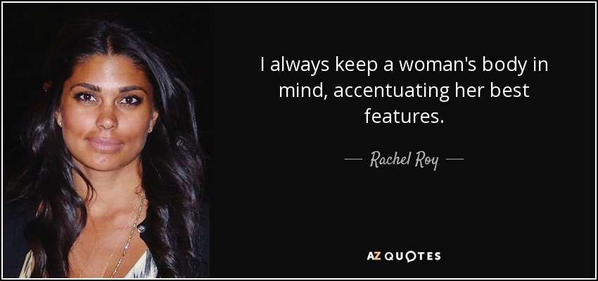 I always keep a woman's body in mind, accentuating her best features. - Rachel Roy