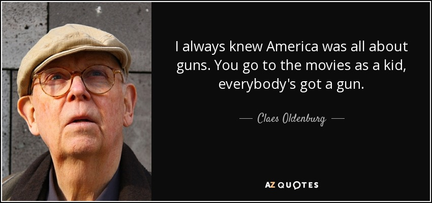 I always knew America was all about guns. You go to the movies as a kid, everybody's got a gun. - Claes Oldenburg