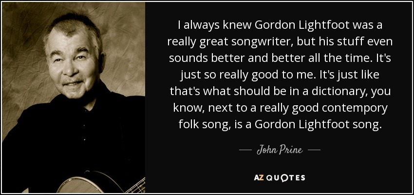 I always knew Gordon Lightfoot was a really great songwriter, but his stuff even sounds better and better all the time. It's just so really good to me. It's just like that's what should be in a dictionary, you know, next to a really good contempory folk song, is a Gordon Lightfoot song. - John Prine