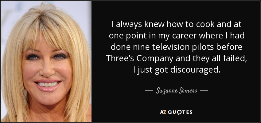 I always knew how to cook and at one point in my career where I had done nine television pilots before Three's Company and they all failed, I just got discouraged. - Suzanne Somers