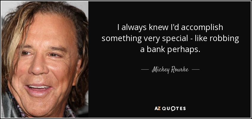 I always knew I'd accomplish something very special - like robbing a bank perhaps. - Mickey Rourke