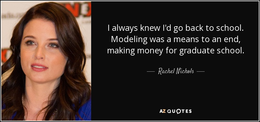 I always knew I'd go back to school. Modeling was a means to an end, making money for graduate school. - Rachel Nichols