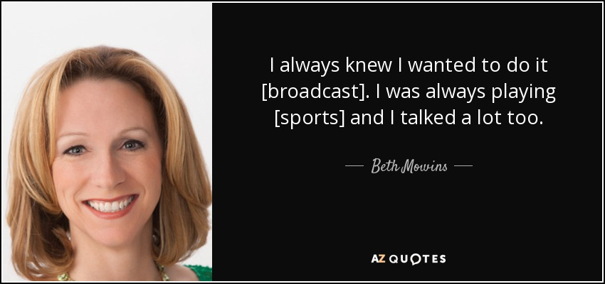 I always knew I wanted to do it [broadcast]. I was always playing [sports] and I talked a lot too. - Beth Mowins