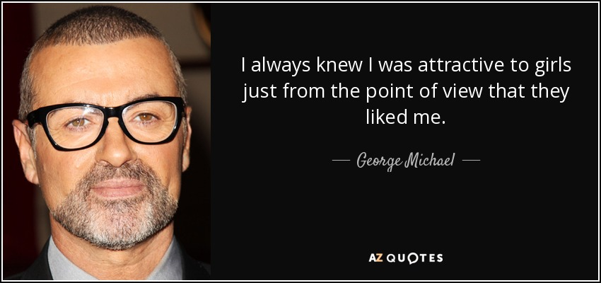I always knew I was attractive to girls just from the point of view that they liked me. - George Michael