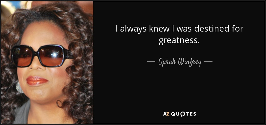 I always knew I was destined for greatness. - Oprah Winfrey