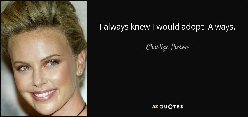 I always knew I would adopt. Always. - Charlize Theron