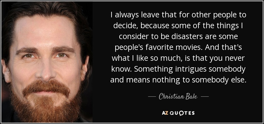 I always leave that for other people to decide, because some of the things I consider to be disasters are some people's favorite movies. And that's what I like so much, is that you never know. Something intrigues somebody and means nothing to somebody else. - Christian Bale