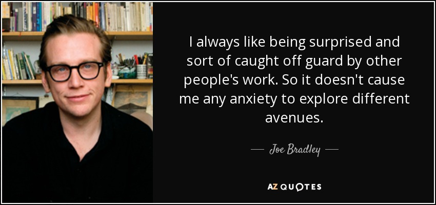Joe Bradley Quote I Always Like Being Surprised And Sort Of Caught