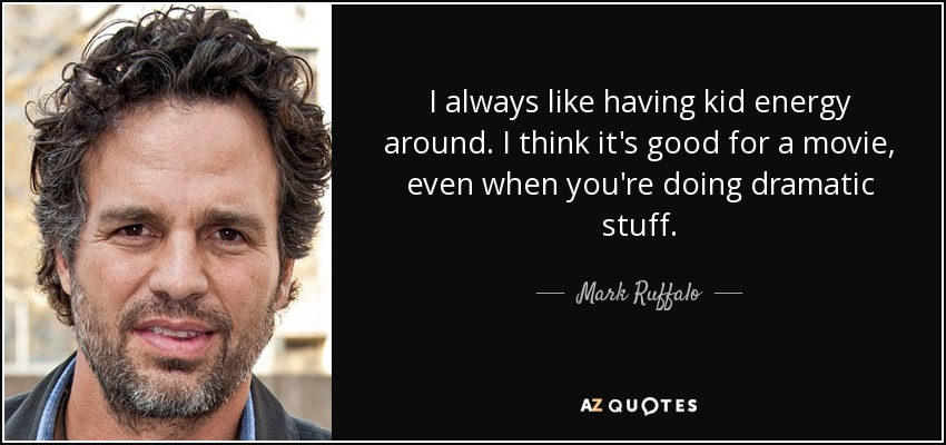 I always like having kid energy around. I think it's good for a movie, even when you're doing dramatic stuff. - Mark Ruffalo