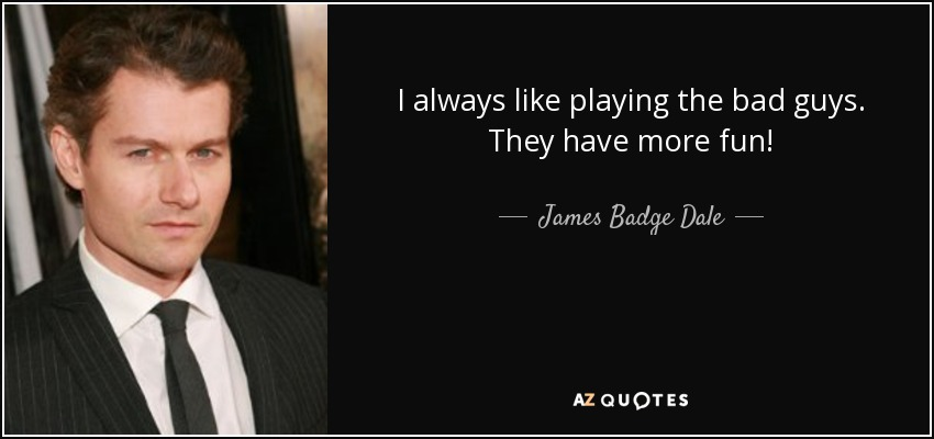 I always like playing the bad guys. They have more fun! - James Badge Dale