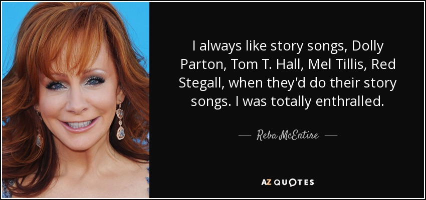 I always like story songs, Dolly Parton, Tom T. Hall, Mel Tillis, Red Stegall, when they'd do their story songs. I was totally enthralled. - Reba McEntire