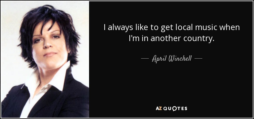 I always like to get local music when I'm in another country. - April Winchell