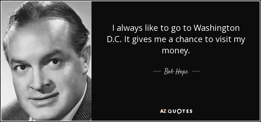 I always like to go to Washington D.C. It gives me a chance to visit my money. - Bob Hope