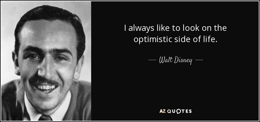 I always like to look on the optimistic side of life. - Walt Disney