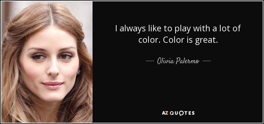 I always like to play with a lot of color. Color is great. - Olivia Palermo