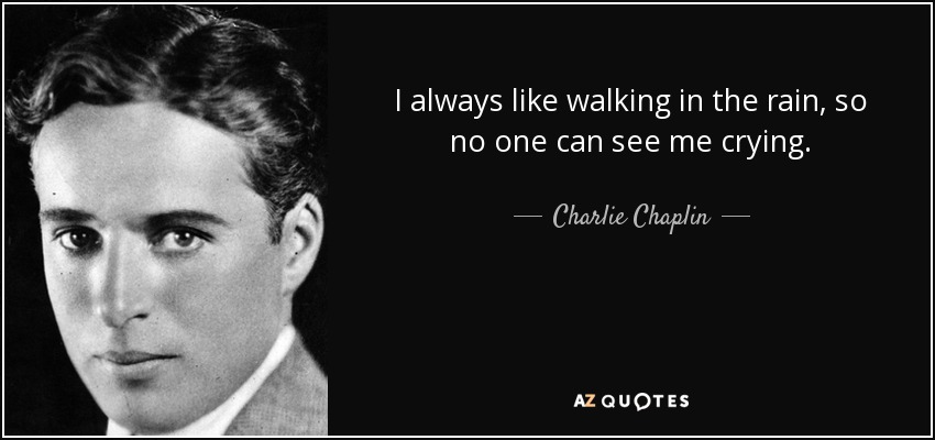 I always like walking in the rain, so no one can see me crying. - Charlie Chaplin