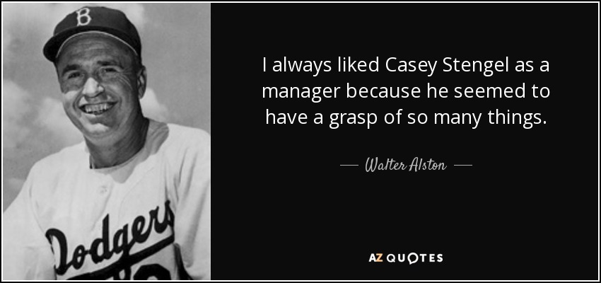 I always liked Casey Stengel as a manager because he seemed to have a grasp of so many things. - Walter Alston