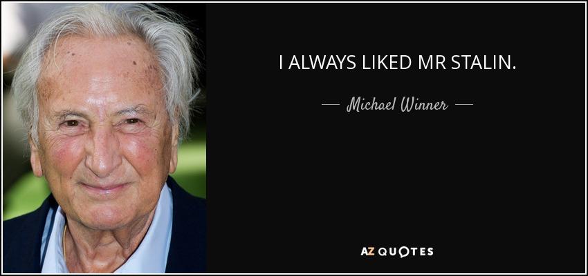 I ALWAYS LIKED MR STALIN. - Michael Winner