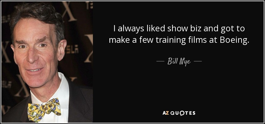 I always liked show biz and got to make a few training films at Boeing. - Bill Nye