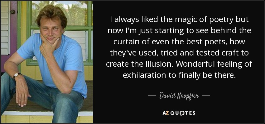 I always liked the magic of poetry but now I'm just starting to see behind the curtain of even the best poets, how they've used, tried and tested craft to create the illusion. Wonderful feeling of exhilaration to finally be there. - David Knopfler