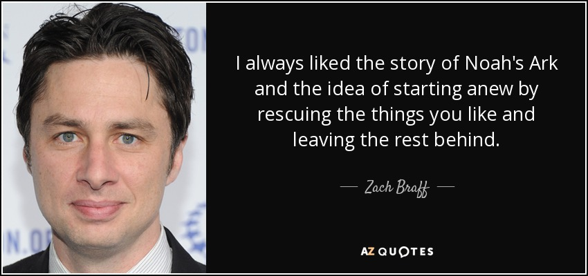 I always liked the story of Noah's Ark and the idea of starting anew by rescuing the things you like and leaving the rest behind. - Zach Braff