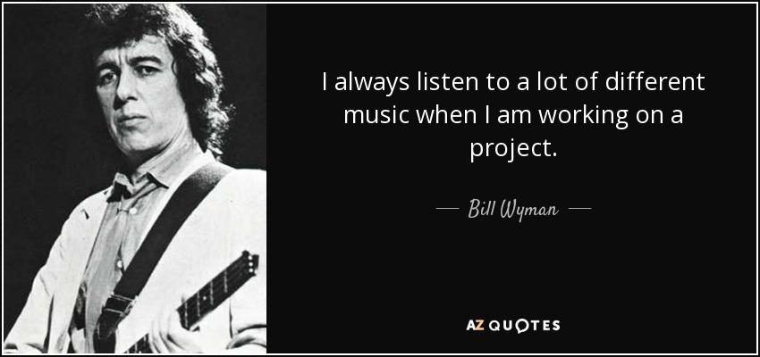 I always listen to a lot of different music when I am working on a project. - Bill Wyman