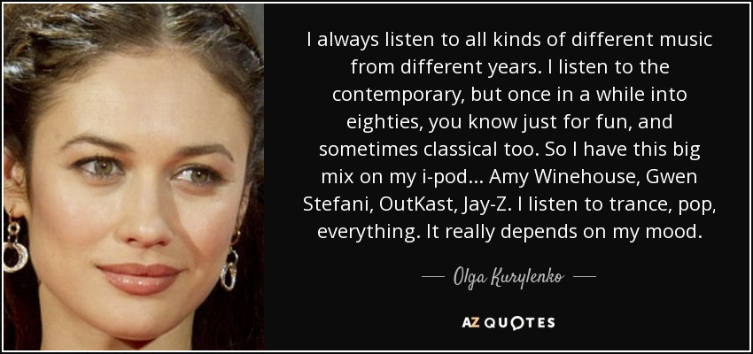 I always listen to all kinds of different music from different years. I listen to the contemporary, but once in a while into eighties, you know just for fun, and sometimes classical too. So I have this big mix on my i-pod... Amy Winehouse, Gwen Stefani, OutKast, Jay-Z. I listen to trance, pop, everything. It really depends on my mood. - Olga Kurylenko