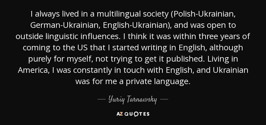 I always lived in a multilingual society (Polish-Ukrainian, German-Ukrainian, English-Ukrainian), and was open to outside linguistic influences. I think it was within three years of coming to the US that I started writing in English, although purely for myself, not trying to get it published. Living in America, I was constantly in touch with English, and Ukrainian was for me a private language. - Yuriy Tarnawsky