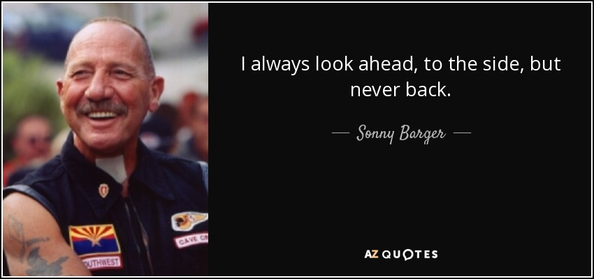 I always look ahead, to the side, but never back. - Sonny Barger