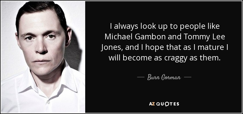 I always look up to people like Michael Gambon and Tommy Lee Jones, and I hope that as I mature I will become as craggy as them. - Burn Gorman