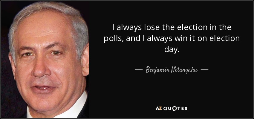 I always lose the election in the polls, and I always win it on election day. - Benjamin Netanyahu