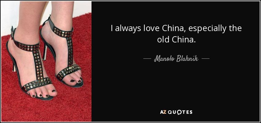I always love China, especially the old China. - Manolo Blahnik